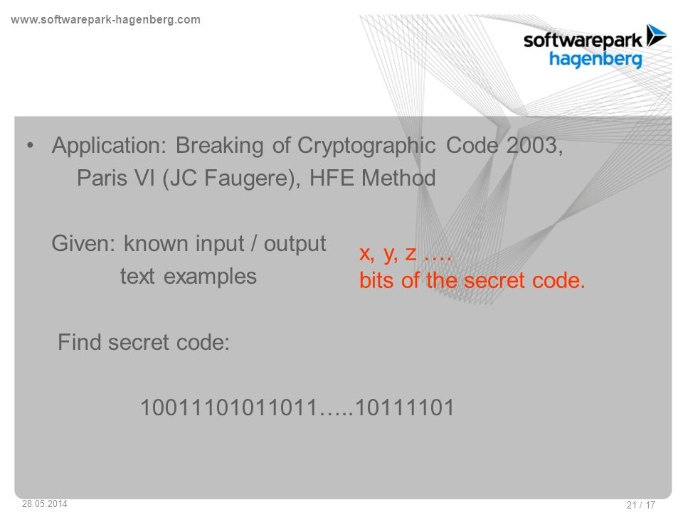www.softwarepark-hagenberg.com 28.05.2014 21 / 17 Application: Breaking of Cryptographic Code 2003, Paris VI (JC Faugere), HFE Method Given: known input / output text examples Find secret code: 10011101011011…..10111101 x, y, z ….