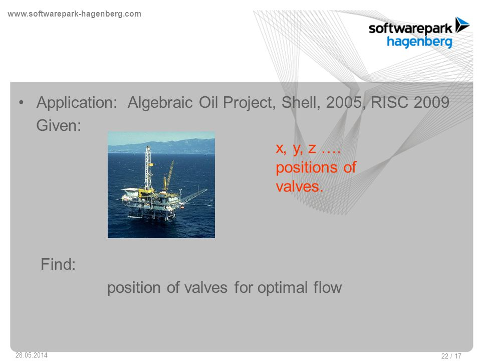 www.softwarepark-hagenberg.com 28.05.2014 22 / 17 Application: Algebraic Oil Project, Shell, 2005, RISC 2009 Given: Find: position of valves for optimal flow x, y, z ….