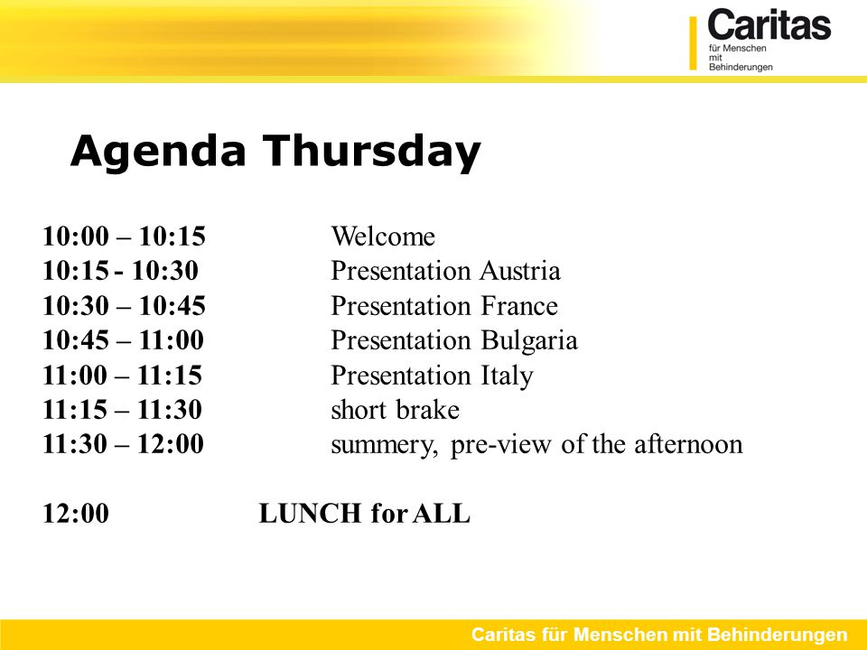 Agenda Thursday Caritas für Menschen mit Behinderungen 10:00 – 10:15 Welcome 10:15- 10:30Presentation Austria 10:30 – 10:45Presentation France 10:45 – 11:00Presentation Bulgaria 11:00 – 11:15Presentation Italy 11:15 – 11:30short brake 11:30 – 12:00summery, pre-view of the afternoon 12:00LUNCH for ALL 13:00 – 16:00 Visiting CmB projects