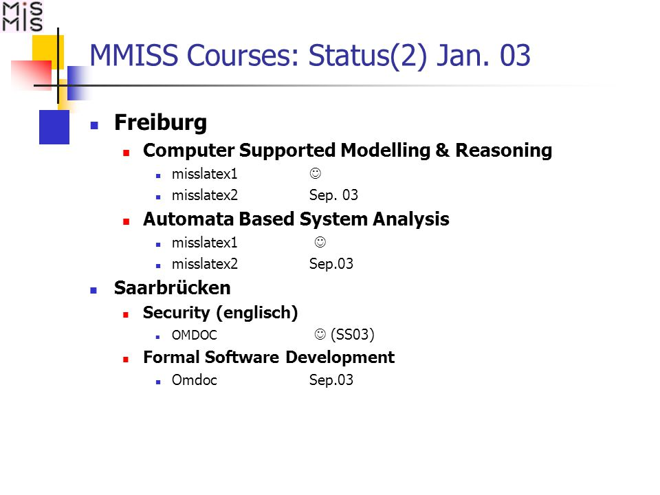 MMISS Courses: Status(2) Jan. 03 Freiburg Computer Supported Modelling & Reasoning misslatex1 misslatex2Sep. 03 Automata Based System Analysis misslat