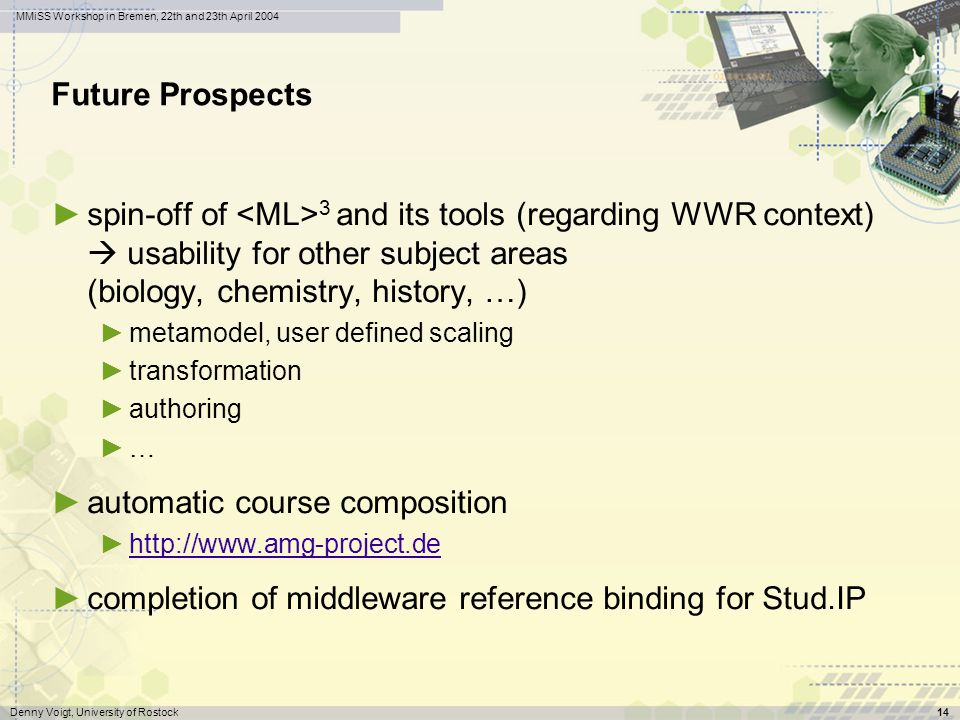 wwr wissenswerkstatt rechensysteme Denny Voigt, University of Rostock14 MMiSS Workshop in Bremen, 22th and 23th April 2004 Future Prospects spin-off of 3 and its tools (regarding WWR context) usability for other subject areas (biology, chemistry, history, …) metamodel, user defined scaling transformation authoring … automatic course composition http://www.amg-project.de completion of middleware reference binding for Stud.IP