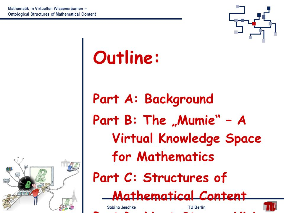 Sabina JeschkeTU Berlin Mathematik in Virtuellen Wissensräumen – Ontological Structures of Mathematical Content Outline: Part A: Background Part B: The Mumie – A Virtual Knowledge Space for Mathematics Part C: Structures of Mathematical Content Part D: Next Steps - Vision