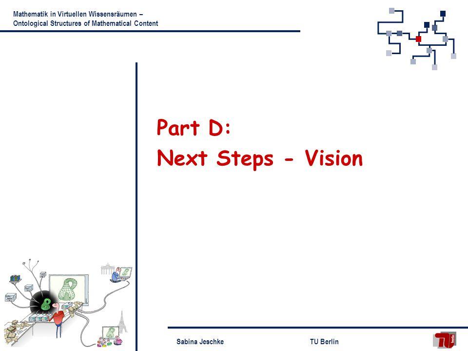 Sabina JeschkeTU Berlin Mathematik in Virtuellen Wissensräumen – Ontological Structures of Mathematical Content Part D: Next Steps - Vision