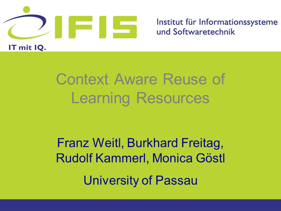 Context Aware Reuse of Learning Resources Franz Weitl, Burkhard Freitag, Rudolf Kammerl, Monica Göstl University of Passau