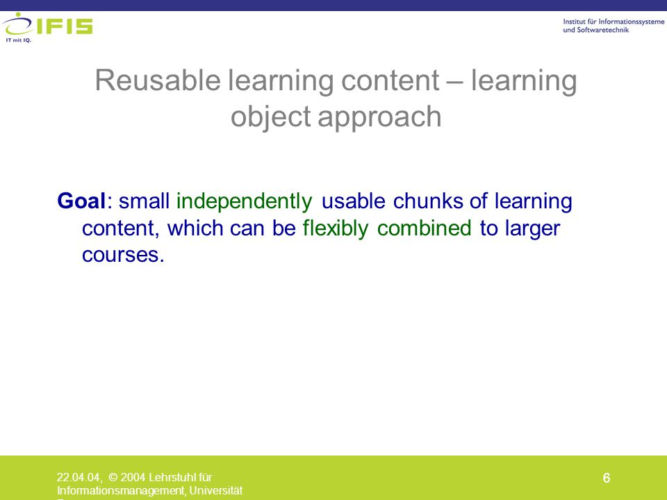 22.04.04, © 2004 Lehrstuhl für Informationsmanagement, Universität Passau 6 Reusable learning content – learning object approach Goal: small independently usable chunks of learning content, which can be flexibly combined to larger courses.