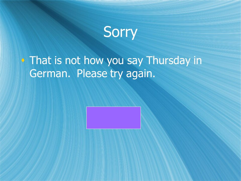 Sorry That is not how you say Thursday in German. Please try again.