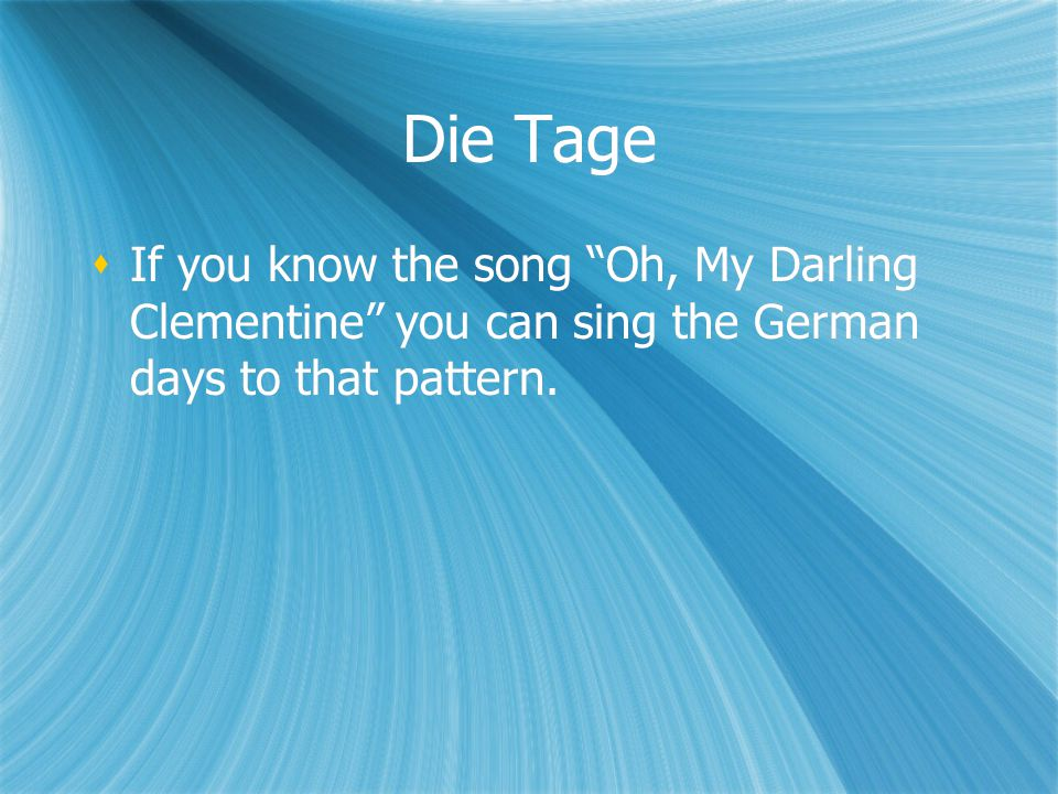 Die Tage If you know the song Oh, My Darling Clementine you can sing the German days to that pattern.
