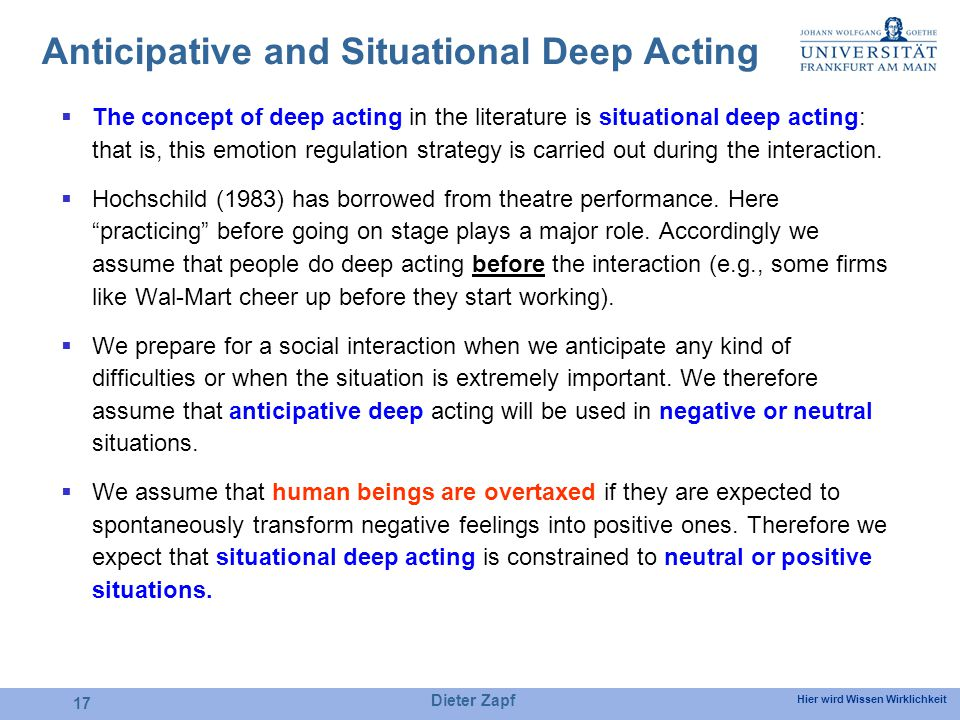 Hier wird Wissen Wirklichkeit Dieter Zapf 17 Anticipative and Situational Deep Acting The concept of deep acting in the literature is situational deep acting: that is, this emotion regulation strategy is carried out during the interaction.