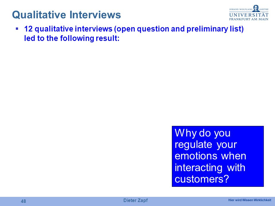 Hier wird Wissen Wirklichkeit Dieter Zapf 48 Qualitative Interviews 12 qualitative interviews (open question and preliminary list) led to the following result: Why do you regulate your emotions when interacting with customers