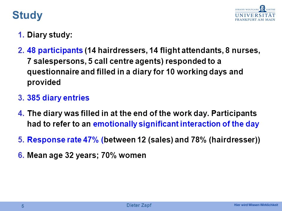 Hier wird Wissen Wirklichkeit Dieter Zapf 5 Study 1.Diary study: 2.48 participants (14 hairdressers, 14 flight attendants, 8 nurses, 7 salespersons, 5 call centre agents) responded to a questionnaire and filled in a diary for 10 working days and provided 3.385 diary entries 4.The diary was filled in at the end of the work day.