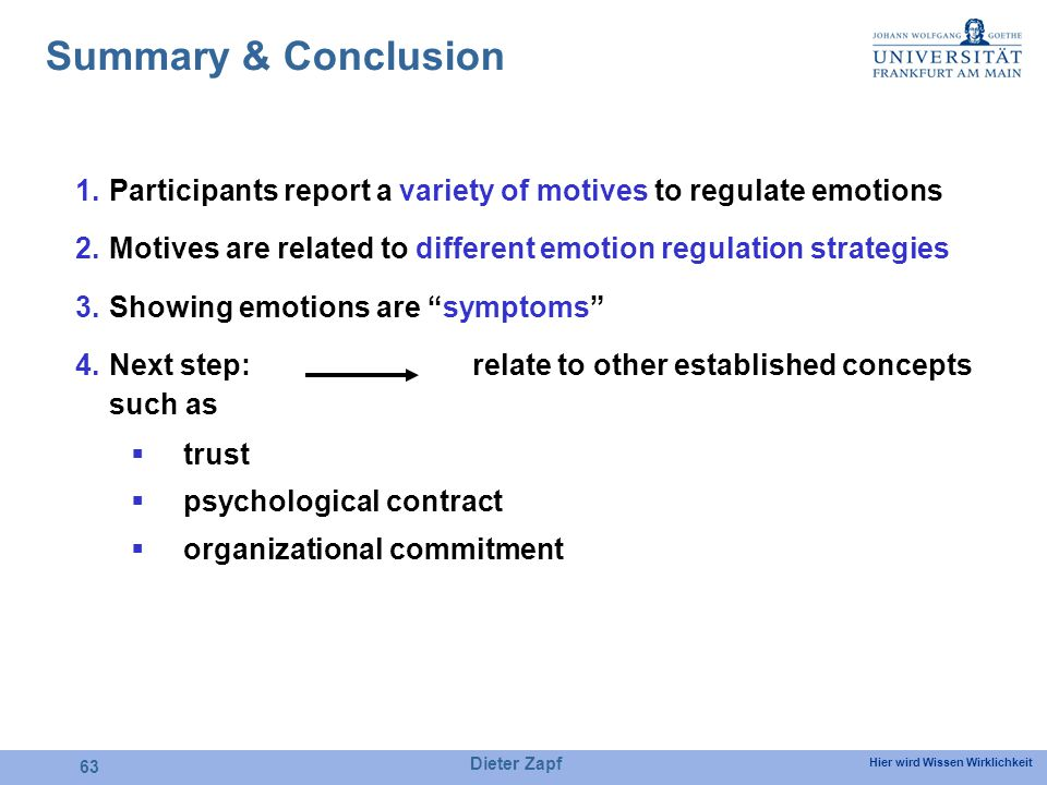 Hier wird Wissen Wirklichkeit Dieter Zapf 63 Summary & Conclusion 1.Participants report a variety of motives to regulate emotions 2.Motives are related to different emotion regulation strategies 3.Showing emotions are symptoms 4.Next step: relate to other established concepts such as trust psychological contract organizational commitment