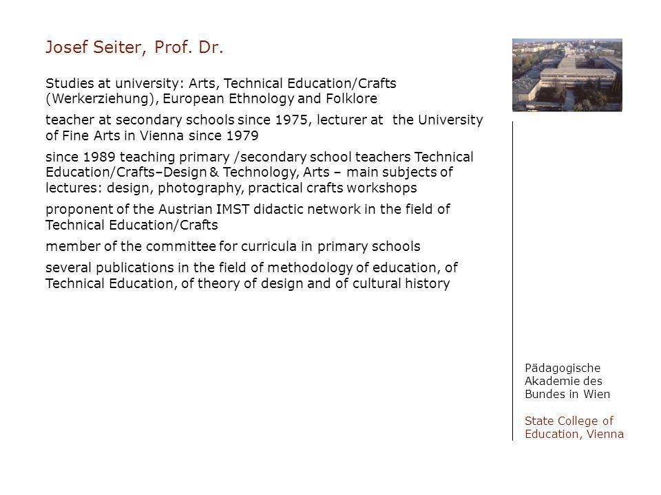 Josef Seiter, Prof. Dr. Pädagogische Akademie des Bundes in Wien State College of Education, Vienna Studies at university: Arts, Technical Education/C