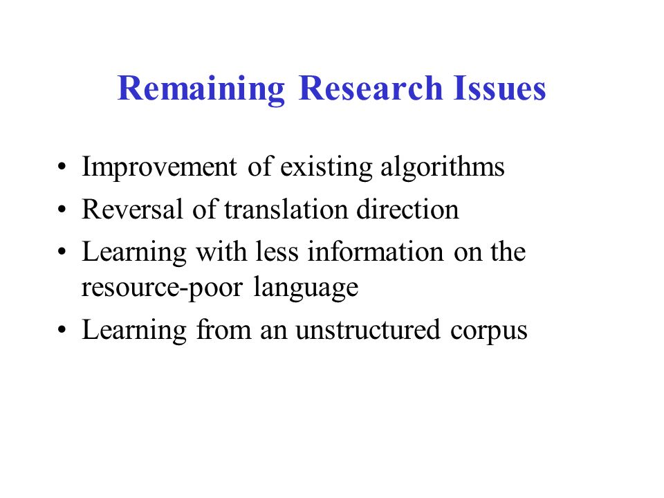 Remaining Research Issues Improvement of existing algorithms Reversal of translation direction Learning with less information on the resource-poor language Learning from an unstructured corpus