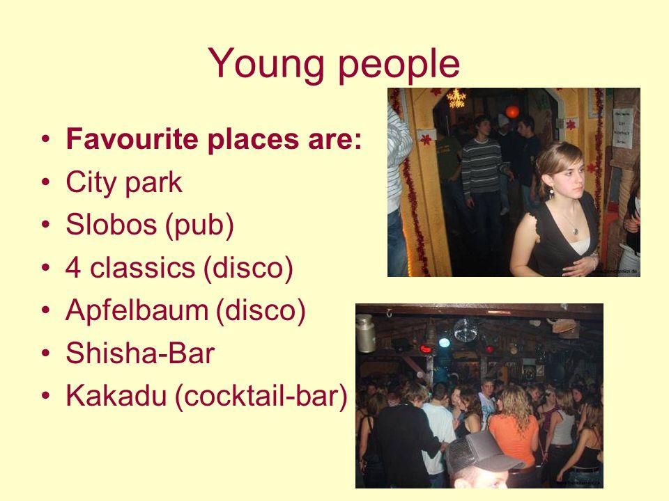 Young people Favourite places are: City park Slobos (pub) 4 classics (disco) Apfelbaum (disco) Shisha-Bar Kakadu (cocktail-bar)