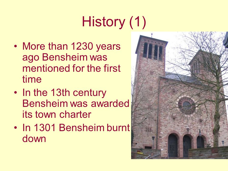 History (1) More than 1230 years ago Bensheim was mentioned for the first time In the 13th century Bensheim was awarded its town charter In 1301 Bensh