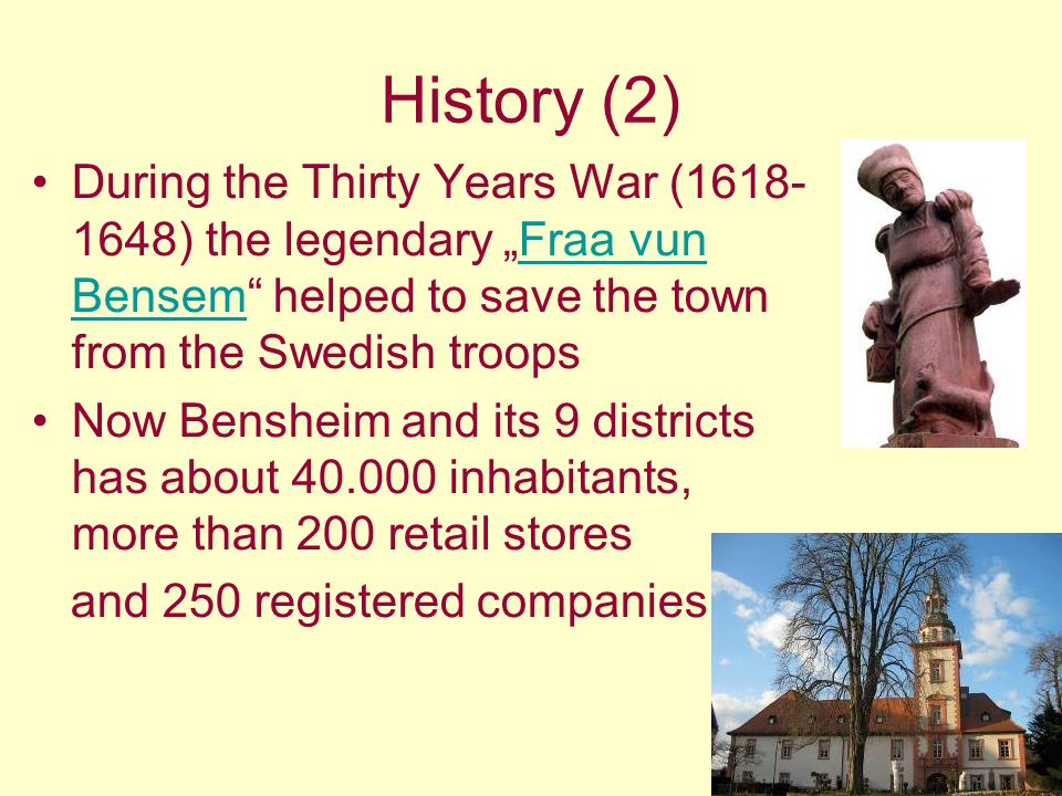 History (2) During the Thirty Years War (1618- 1648) the legendary Fraa vun Bensem helped to save the town from the Swedish troopsFraa vun Bensem Now Bensheim and its 9 districts has about 40.000 inhabitants, more than 200 retail stores and 250 registered companies