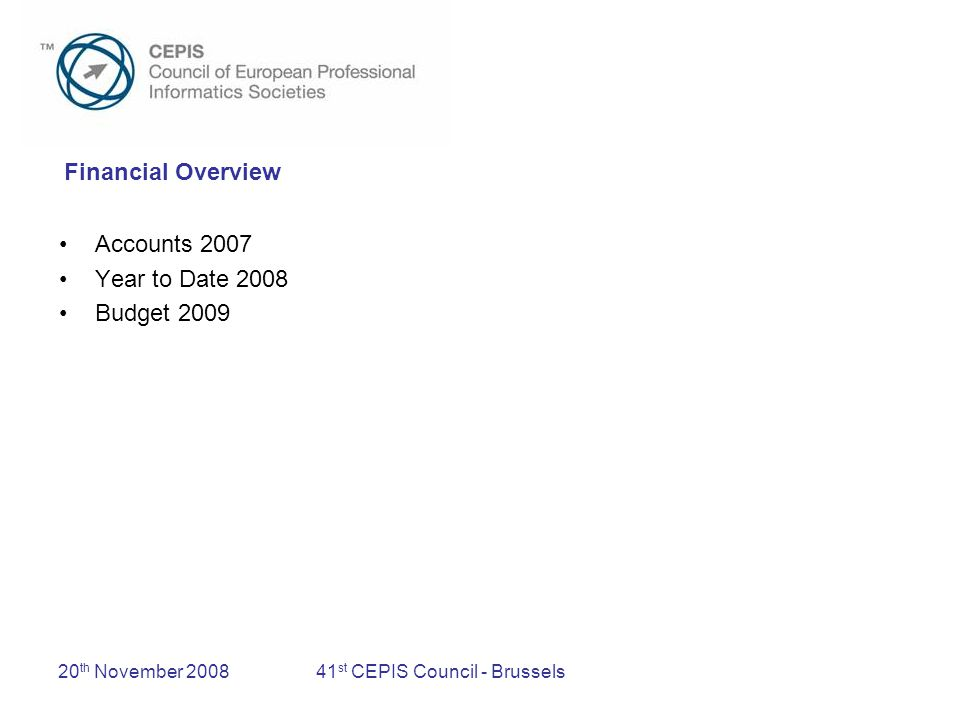 20 th November 200841 st CEPIS Council - Brussels Accounts 2007 Examination again conducted by BB&B Bedrijfsrevisoren Deficit of 213k –EUCIP –Restructuring –Final project costs (income taken in preceding years) Cash at banks 363k