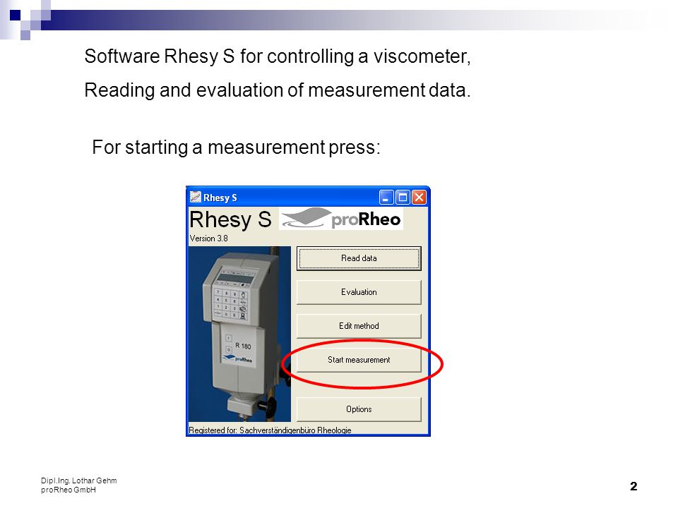 2 Dipl.Ing. Lothar Gehm proRheo GmbH Software Rhesy S for controlling a viscometer, Reading and evaluation of measurement data. For starting a measure