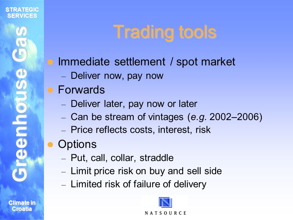 Greenhouse Gas STRATEGIC SERVICES Climate in Croatia Trading tools Immediate settlement / spot market – Deliver now, pay now Forwards – Deliver later, pay now or later – Can be stream of vintages (e.g.