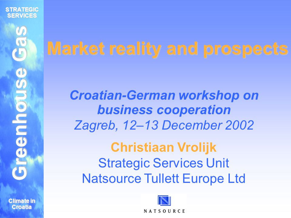 Greenhouse Gas STRATEGIC SERVICES Climate in Croatia Market reality and prospects Croatian-German workshop on business cooperation Zagreb, 12–13 December 2002 Christiaan Vrolijk Strategic Services Unit Natsource Tullett Europe Ltd