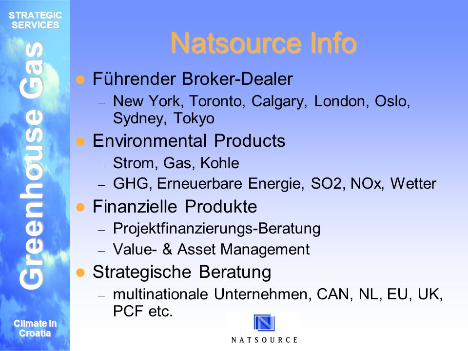 Greenhouse Gas STRATEGIC SERVICES Climate in Croatia Natsource role in the market All transactional services required Regular contact with market players – On both sides (buy/sell) – Up to date market information – Best price Extensive trading experience/knowledge – Also in these early markets.