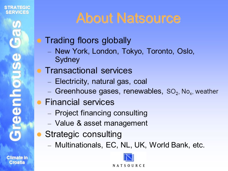 Greenhouse Gas STRATEGIC SERVICES Climate in Croatia About Natsource Trading floors globally – New York, London, Tokyo, Toronto, Oslo, Sydney Transactional services – Electricity, natural gas, coal – Greenhouse gases, renewables, SO 2, No x, weather Financial services – Project financing consulting – Value & asset management Strategic consulting – Multinationals, EC, NL, UK, World Bank, etc.