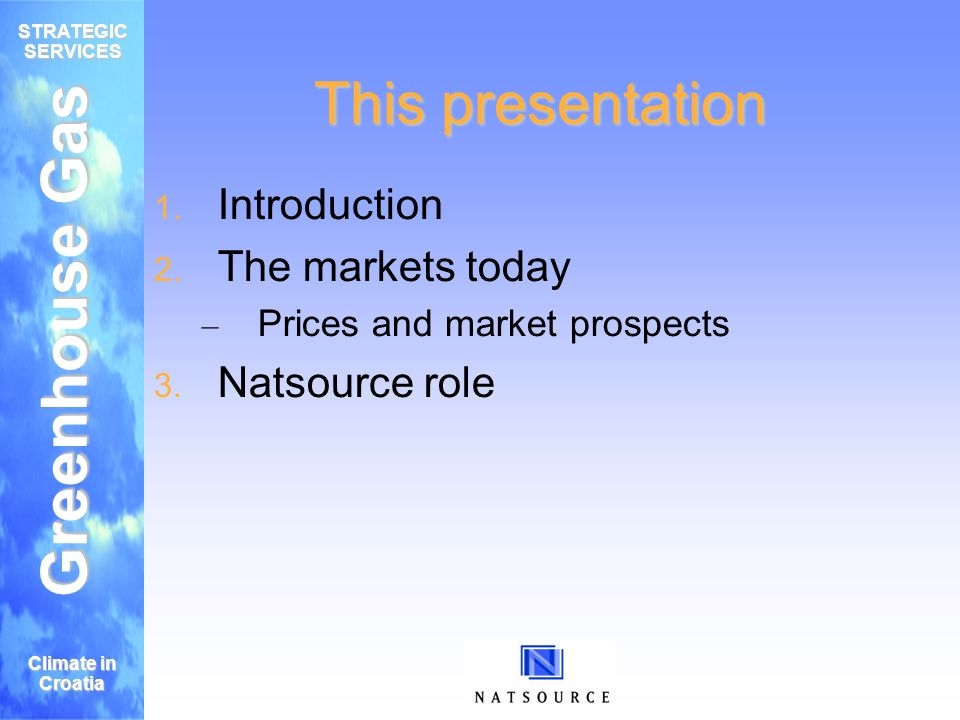 Greenhouse Gas STRATEGIC SERVICES Climate in Croatia This presentation 1. Introduction 2. The markets today – Prices and market prospects 3. Natsource