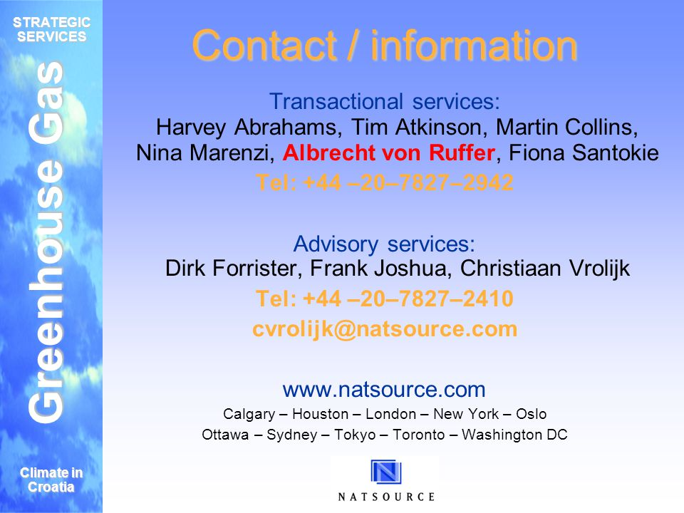 Greenhouse Gas STRATEGIC SERVICES Climate in Croatia Contact / information Transactional services: Harvey Abrahams, Tim Atkinson, Martin Collins, Nina Marenzi, Albrecht von Ruffer, Fiona Santokie Tel: +44 –20–7827–2942 Advisory services: Dirk Forrister, Frank Joshua, Christiaan Vrolijk Tel: +44 –20–7827–2410 cvrolijk@natsource.com www.natsource.com Calgary – Houston – London – New York – Oslo Ottawa – Sydney – Tokyo – Toronto – Washington DC