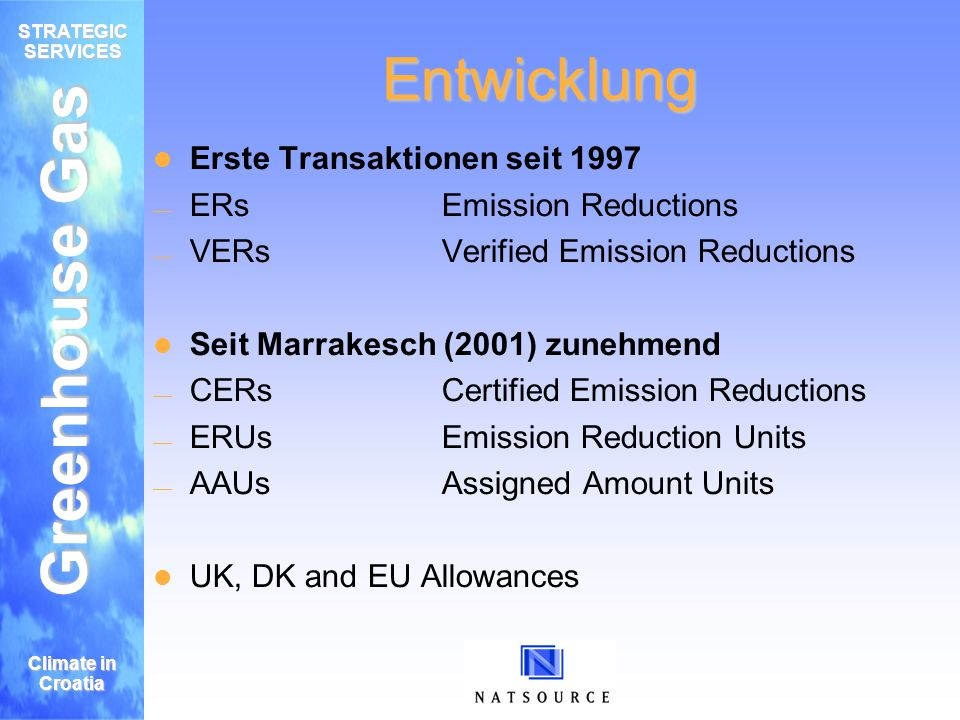 Greenhouse Gas STRATEGIC SERVICES Climate in Croatia Entwicklung Erste Transaktionen seit 1997 ERsEmission Reductions VERsVerified Emission Reductions Seit Marrakesch (2001) zunehmend CERsCertified Emission Reductions ERUsEmission Reduction Units AAUsAssigned Amount Units UK, DK and EU Allowances