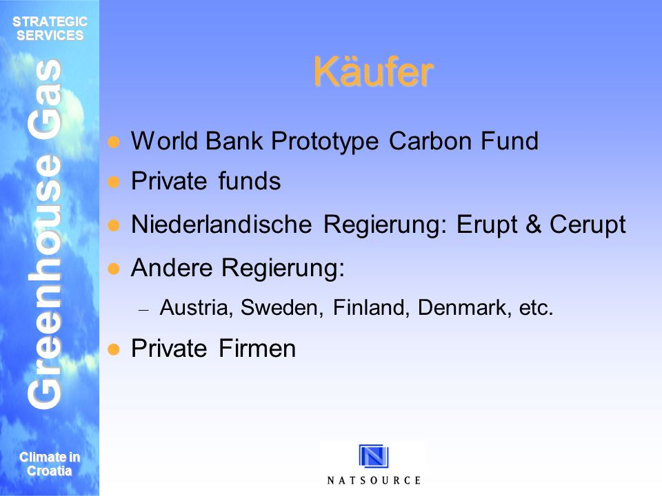 Greenhouse Gas STRATEGIC SERVICES Climate in Croatia Käufer World Bank Prototype Carbon Fund Private funds Niederlandische Regierung: Erupt & Cerupt Andere Regierung: – Austria, Sweden, Finland, Denmark, etc.