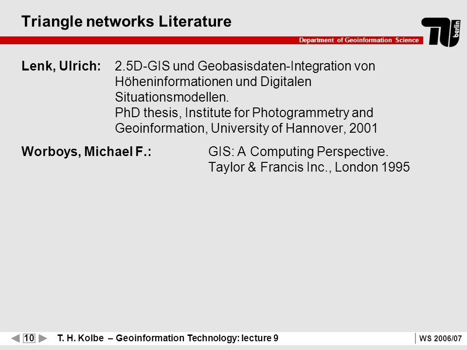 10 T. H. Kolbe – Geoinformation Technology: lecture 9 Department of Geoinformation Science WS 2006/07 Triangle networks Literature Lenk, Ulrich: 2.5D-