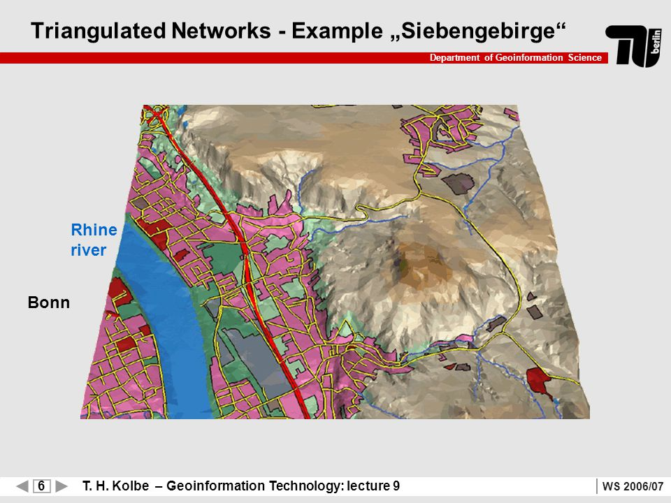 6 T. H. Kolbe – Geoinformation Technology: lecture 9 Department of Geoinformation Science WS 2006/07 Triangulated Networks - Example Siebengebirge Rhi