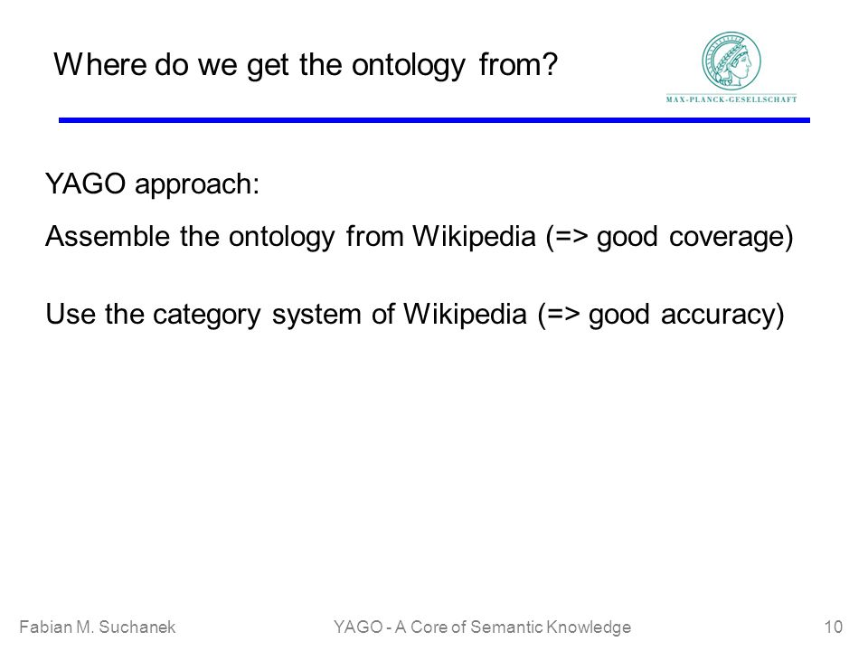 Fabian M. SuchanekYAGO - A Core of Semantic Knowledge 10 Where do we get the ontology from? YAGO approach: Assemble the ontology from Wikipedia (=> go