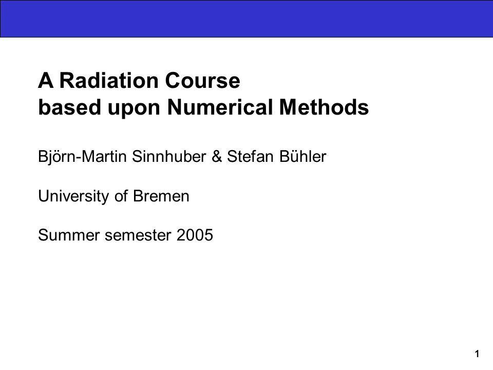 1 A Radiation Course based upon Numerical Methods Björn-Martin Sinnhuber & Stefan Bühler University of Bremen Summer semester 2005