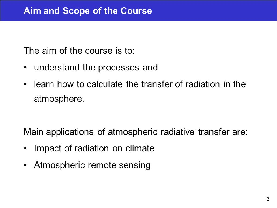 3 Aim and Scope of the Course The aim of the course is to: understand the processes and learn how to calculate the transfer of radiation in the atmosphere.