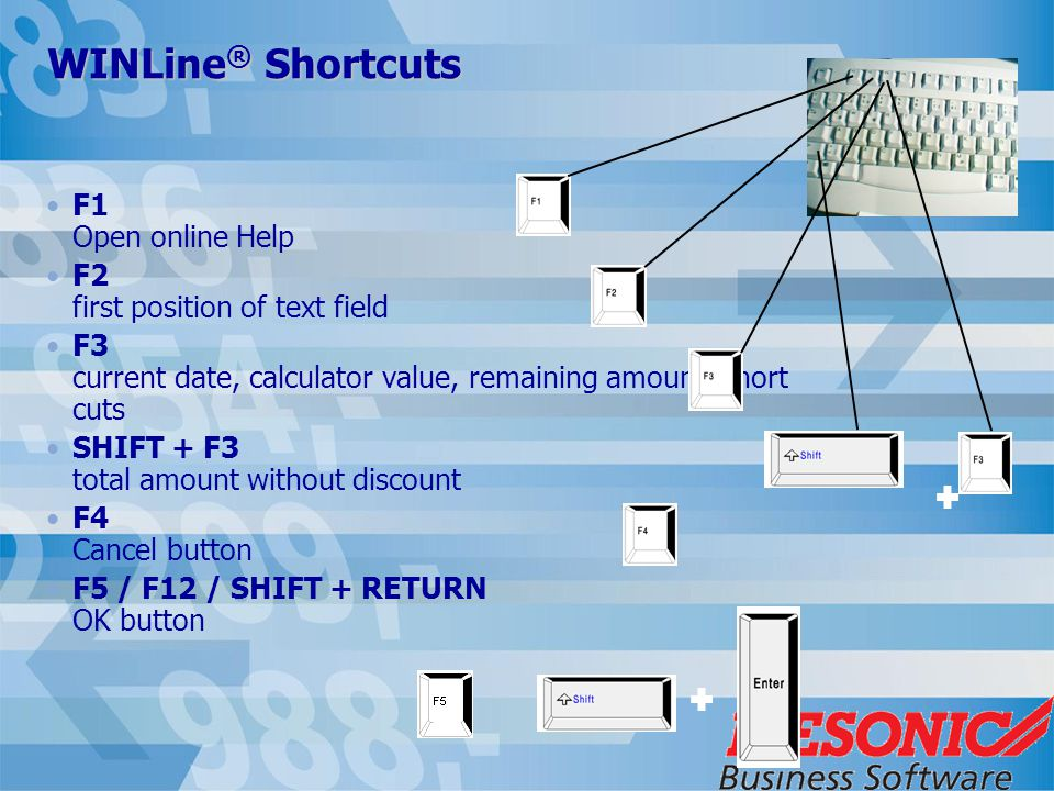 WINLine ® Shortcuts F1 Open online Help F2 first position of text field F3 current date, calculator value, remaining amount, short cuts SHIFT + F3 total amount without discount F4 Cancel button F5 / F12 / SHIFT + RETURN OK button