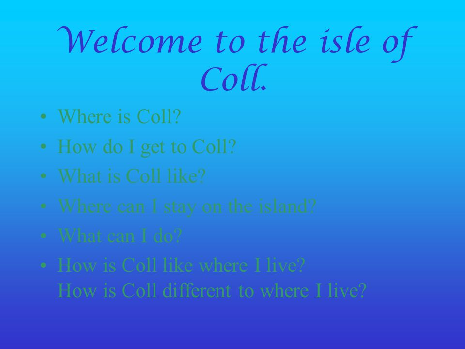 Welcome to the isle of Coll. Where is Coll? How do I get to Coll? What is Coll like? Where can I stay on the island? What can I do? How is Coll like w