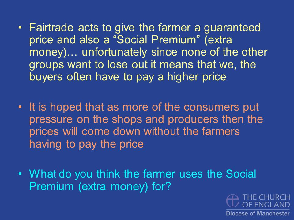 Fairtrade acts to give the farmer a guaranteed price and also a Social Premium (extra money)… unfortunately since none of the other groups want to los