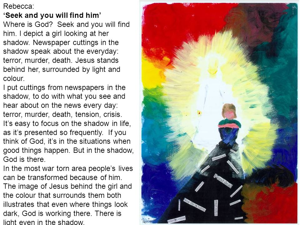 Rebecca: Seek and you will find him Where is God? Seek and you will find him. I depict a girl looking at her shadow. Newspaper cuttings in the shadow