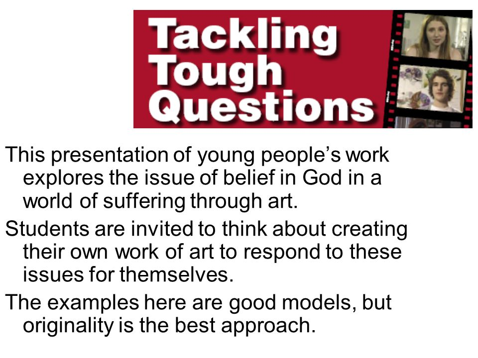 This presentation of young peoples work explores the issue of belief in God in a world of suffering through art. Students are invited to think about c