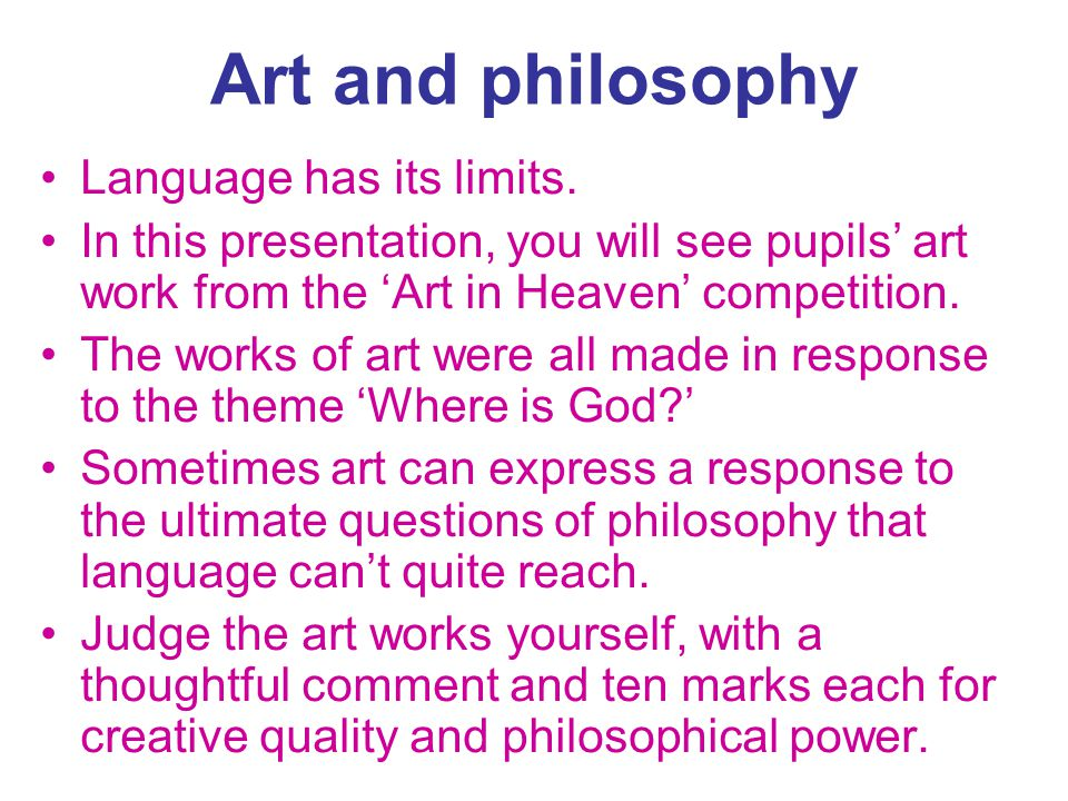 Art and philosophy Language has its limits. In this presentation, you will see pupils art work from the Art in Heaven competition. The works of art we