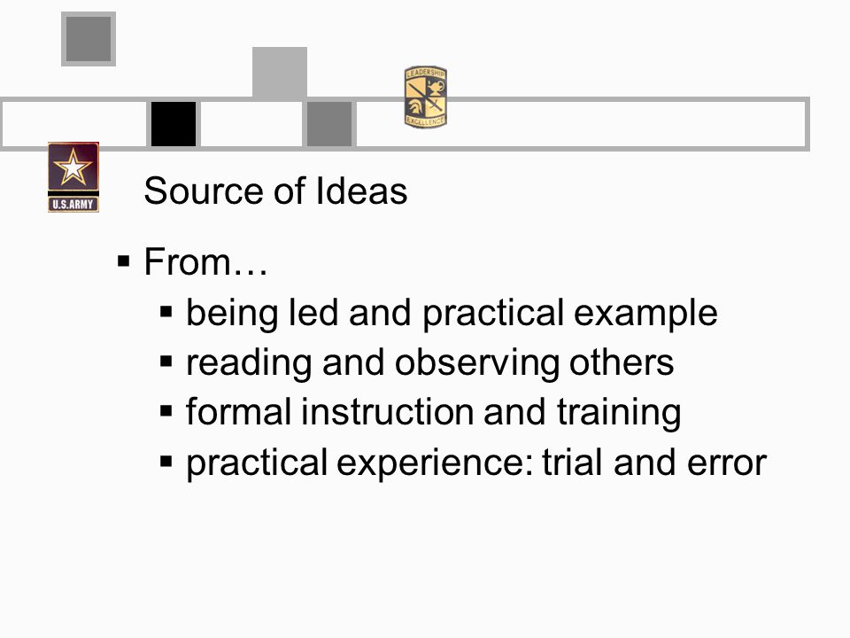 Source of Ideas From… being led and practical example reading and observing others formal instruction and training practical experience: trial and error