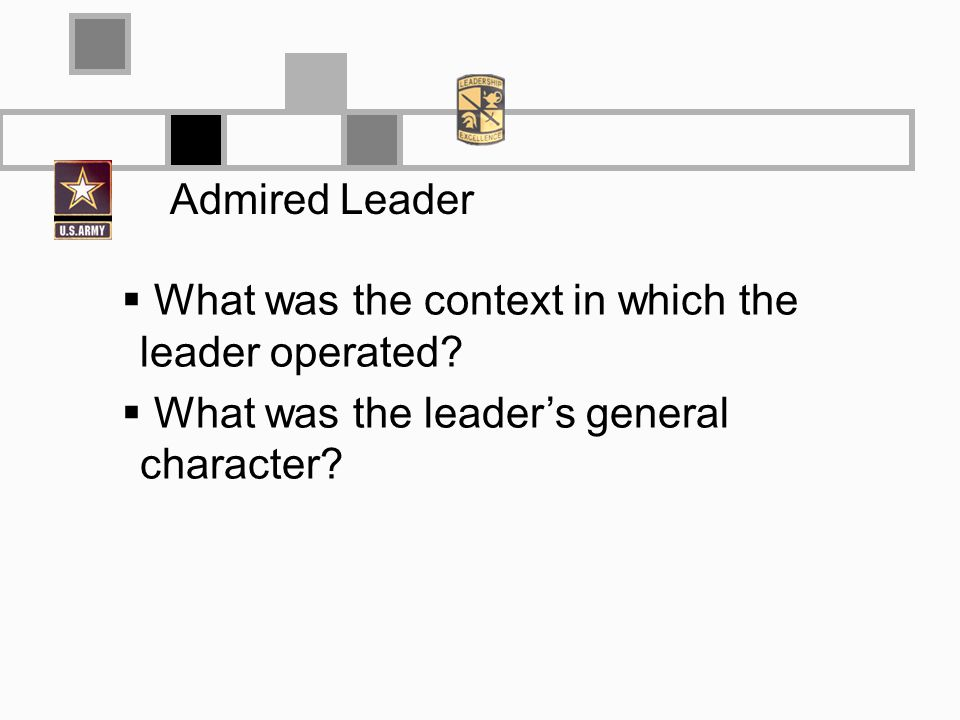 Admired Leader What was the context in which the leader operated? What was the leaders general character?