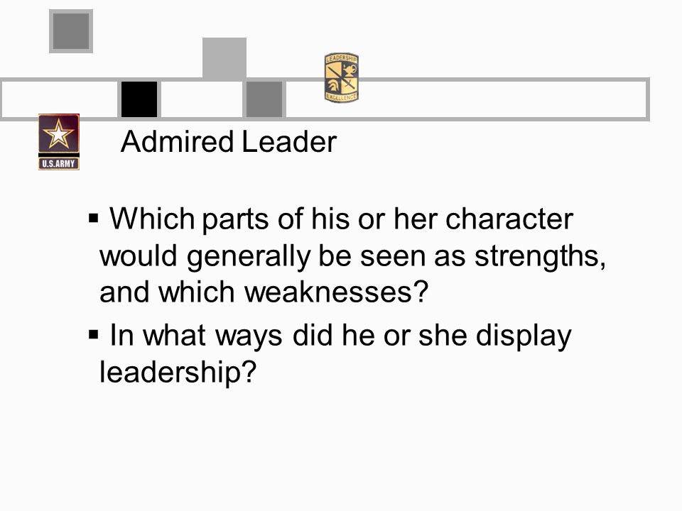 Admired Leader Which parts of his or her character would generally be seen as strengths, and which weaknesses? In what ways did he or she display lead