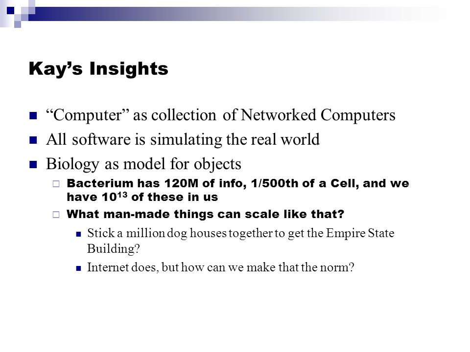 Kays Insights Computer as collection of Networked Computers All software is simulating the real world Biology as model for objects Bacterium has 120M of info, 1/500th of a Cell, and we have 10 13 of these in us What man-made things can scale like that.
