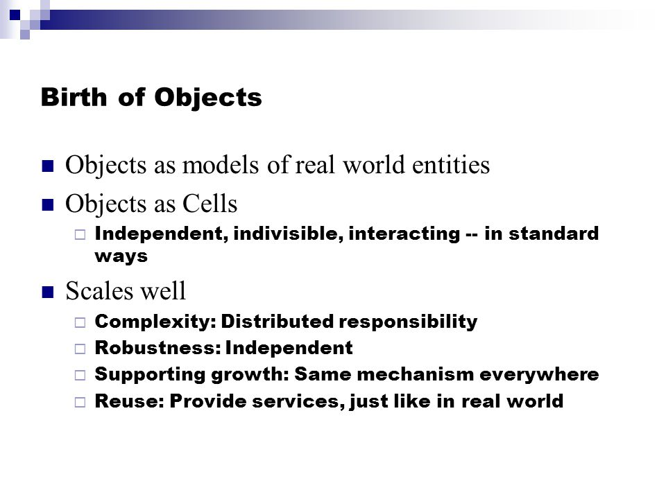 Birth of Objects Objects as models of real world entities Objects as Cells Independent, indivisible, interacting -- in standard ways Scales well Compl