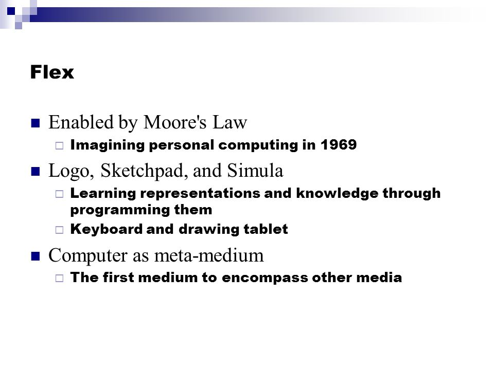 Flex Enabled by Moore's Law Imagining personal computing in 1969 Logo, Sketchpad, and Simula Learning representations and knowledge through programmin