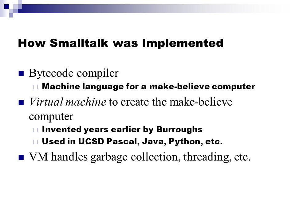 How Smalltalk was Implemented Bytecode compiler Machine language for a make-believe computer Virtual machine to create the make-believe computer Inven