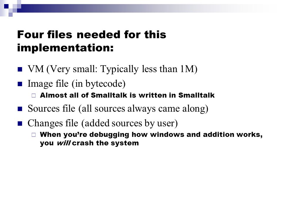 Four files needed for this implementation: VM (Very small: Typically less than 1M) Image file (in bytecode) Almost all of Smalltalk is written in Smalltalk Sources file (all sources always came along) Changes file (added sources by user) When youre debugging how windows and addition works, you will crash the system