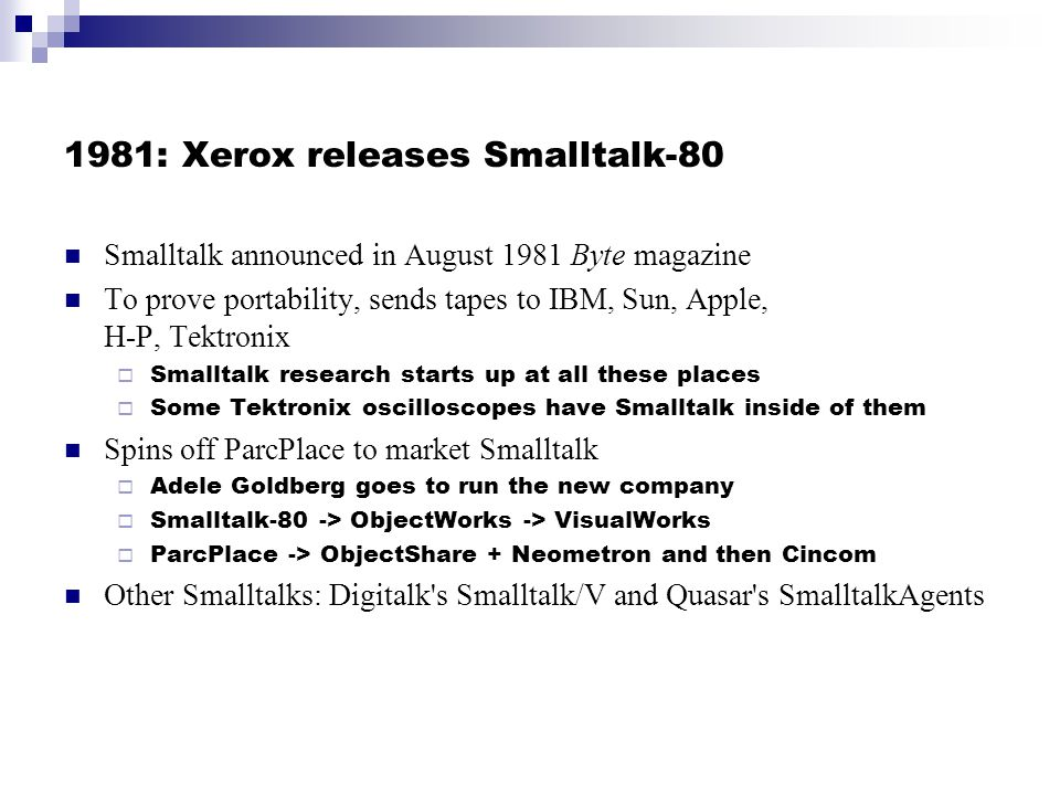 1981: Xerox releases Smalltalk-80 Smalltalk announced in August 1981 Byte magazine To prove portability, sends tapes to IBM, Sun, Apple, H-P, Tektronix Smalltalk research starts up at all these places Some Tektronix oscilloscopes have Smalltalk inside of them Spins off ParcPlace to market Smalltalk Adele Goldberg goes to run the new company Smalltalk-80 -> ObjectWorks -> VisualWorks ParcPlace -> ObjectShare + Neometron and then Cincom Other Smalltalks: Digitalk s Smalltalk/V and Quasar s SmalltalkAgents